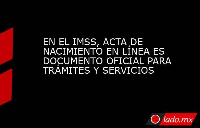 EN EL IMSS, ACTA DE NACIMIENTO EN LÍNEA ES DOCUMENTO OFICIAL PARA TRÁMITES Y SERVICIOS. Noticias en tiempo real