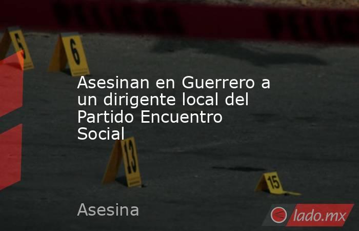 Asesinan en Guerrero a un dirigente local del Partido Encuentro Social. Noticias en tiempo real