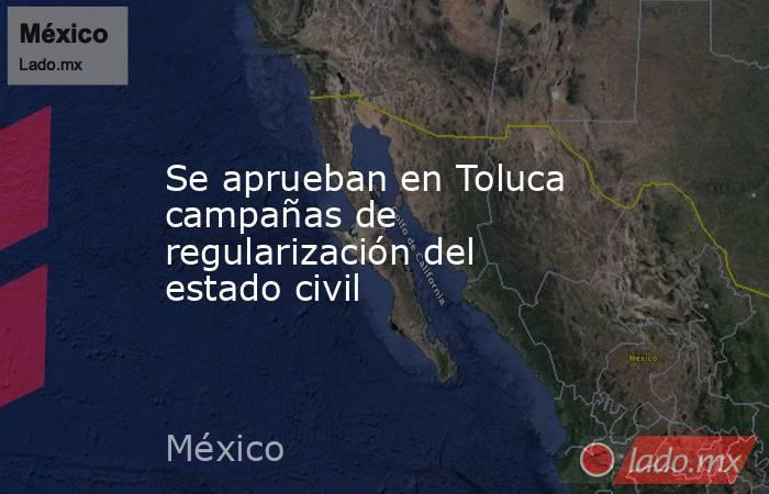 Se aprueban en Toluca campañas de regularización del estado civil. Noticias en tiempo real