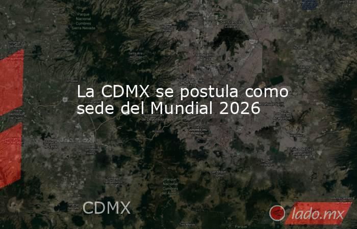 La CDMX se postula como sede del Mundial 2026. Noticias en tiempo real