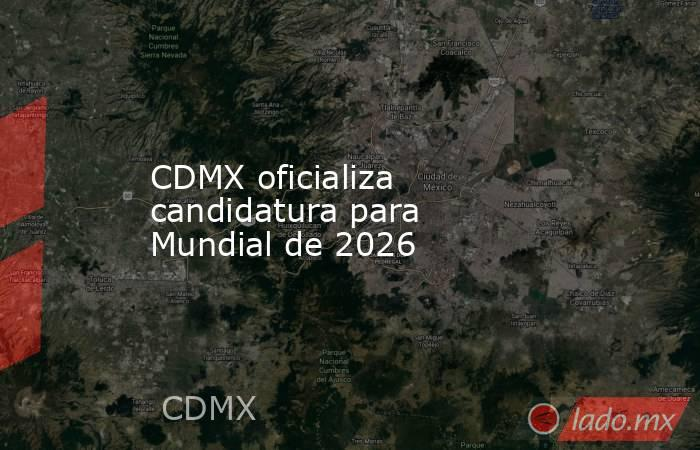 CDMX oficializa candidatura para Mundial de 2026. Noticias en tiempo real