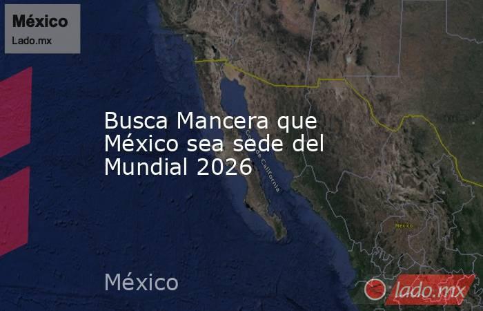 Busca Mancera que México sea sede del Mundial 2026. Noticias en tiempo real