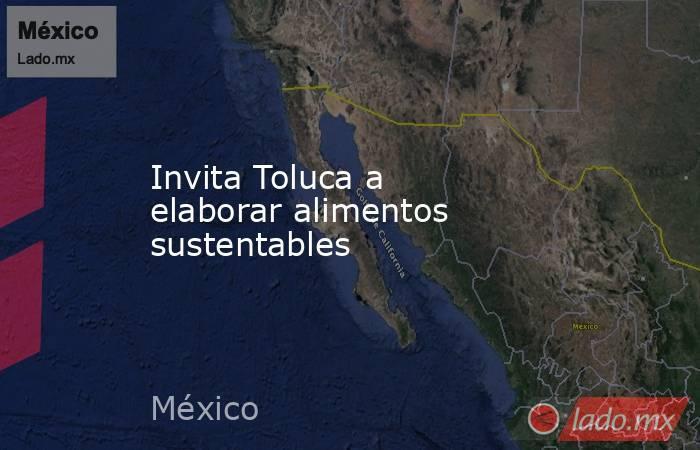 Invita Toluca a elaborar alimentos sustentables. Noticias en tiempo real