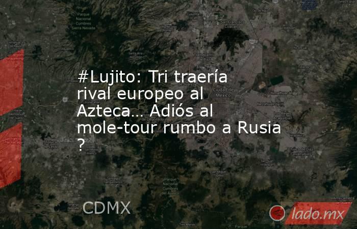 #Lujito: Tri traería rival europeo al Azteca… Adiós al mole-tour rumbo a Rusia ?. Noticias en tiempo real