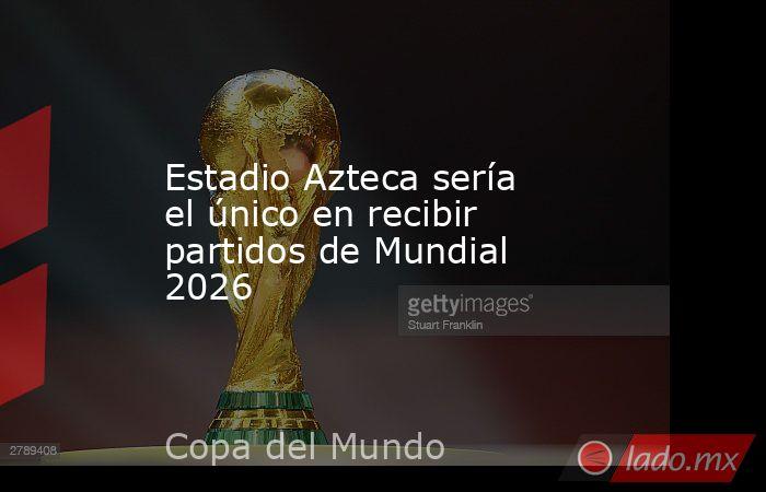 Estadio Azteca sería el único en recibir partidos de Mundial 2026. Noticias en tiempo real
