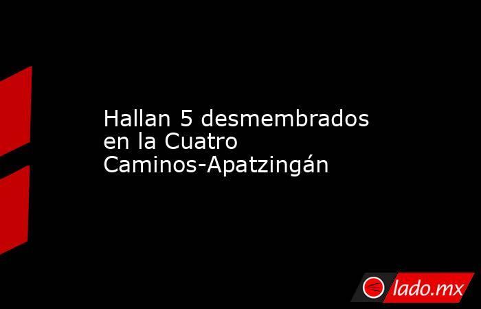 Hallan 5 desmembrados en la Cuatro Caminos-Apatzingán. Noticias en tiempo real