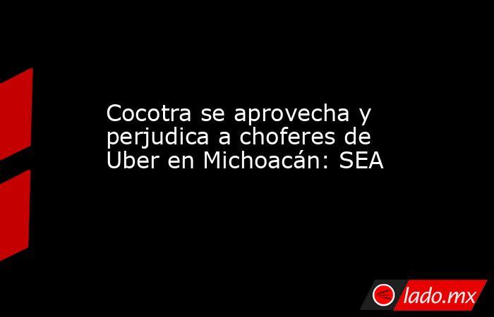 Cocotra se aprovecha y perjudica a choferes de Uber en Michoacán: SEA. Noticias en tiempo real