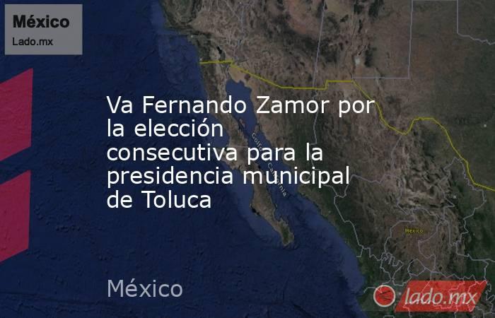 Va Fernando Zamor por la elección consecutiva para la presidencia municipal de Toluca. Noticias en tiempo real