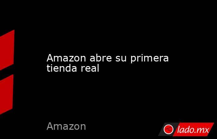 Amazon abre su primera tienda real. Noticias en tiempo real