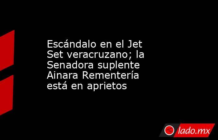 Escándalo en el Jet Set veracruzano; la Senadora suplente Ainara Rementería está en aprietos. Noticias en tiempo real