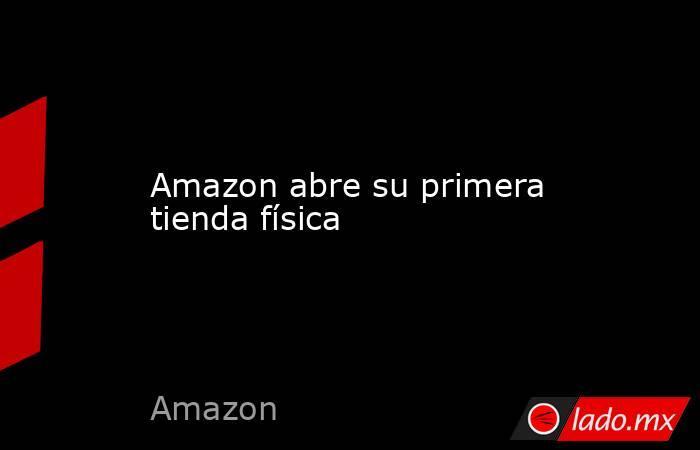 Amazon abre su primera tienda física. Noticias en tiempo real