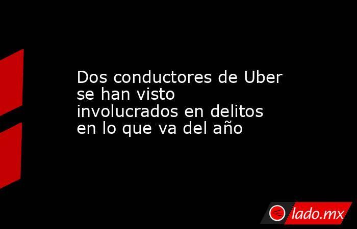 Dos conductores de Uber se han visto involucrados en delitos en lo que va del año. Noticias en tiempo real