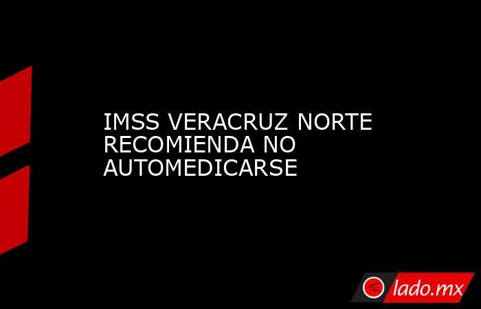 IMSS VERACRUZ NORTE RECOMIENDA NO AUTOMEDICARSE. Noticias en tiempo real