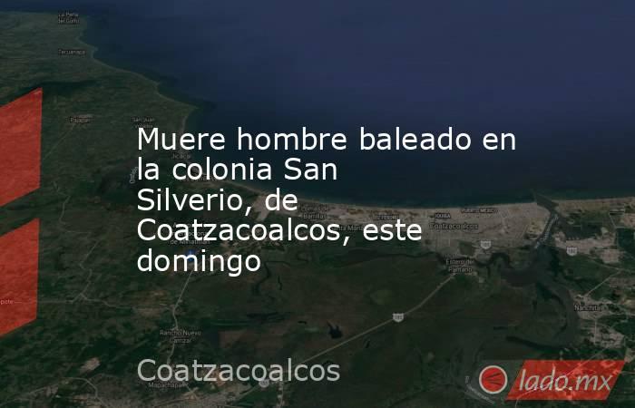 Muere hombre baleado en la colonia San Silverio, de Coatzacoalcos, este domingo. Noticias en tiempo real