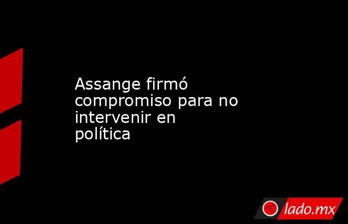 Assange firmó compromiso para no intervenir en política. Noticias en tiempo real