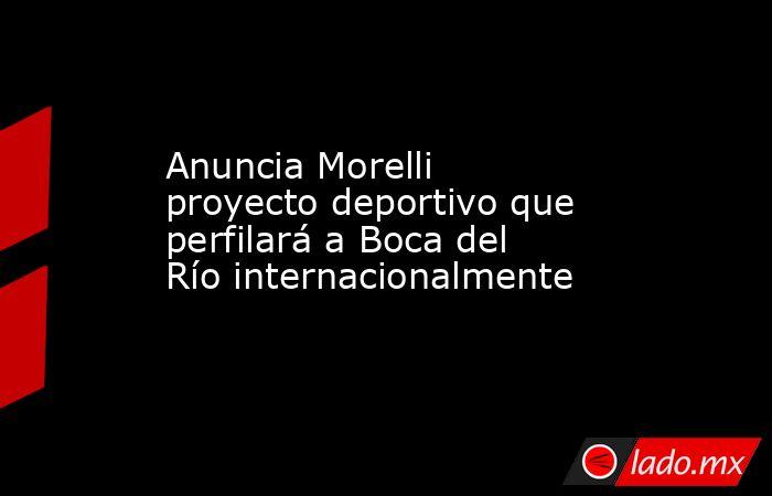 Anuncia Morelli proyecto deportivo que perfilará a Boca del Río internacionalmente. Noticias en tiempo real