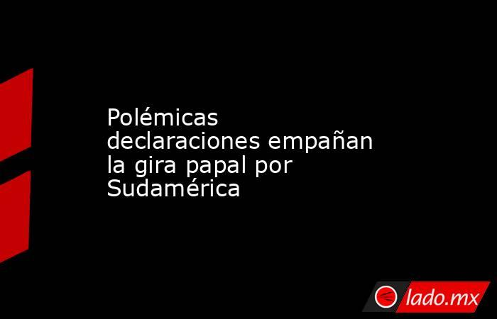 Polémicas declaraciones empañan la gira papal por Sudamérica. Noticias en tiempo real