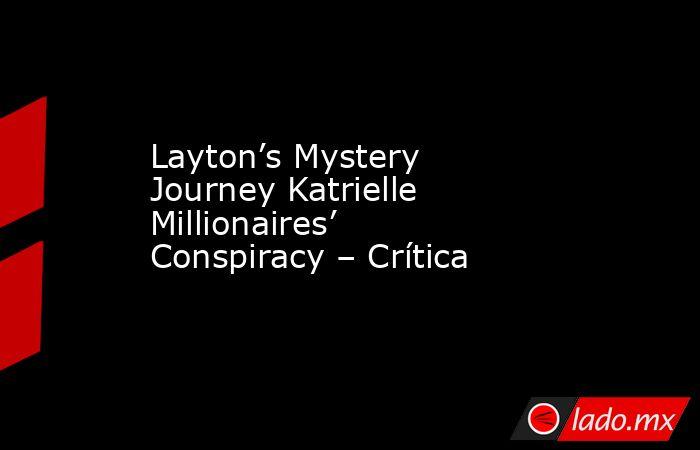Layton's Mystery Journey Katrielle Millionaires' Conspiracy – Crítica. Noticias en tiempo real