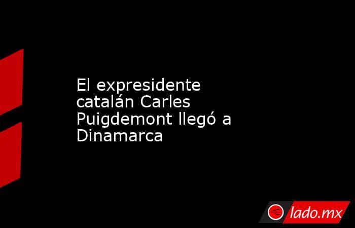 El expresidente catalán Carles Puigdemont llegó a Dinamarca. Noticias en tiempo real
