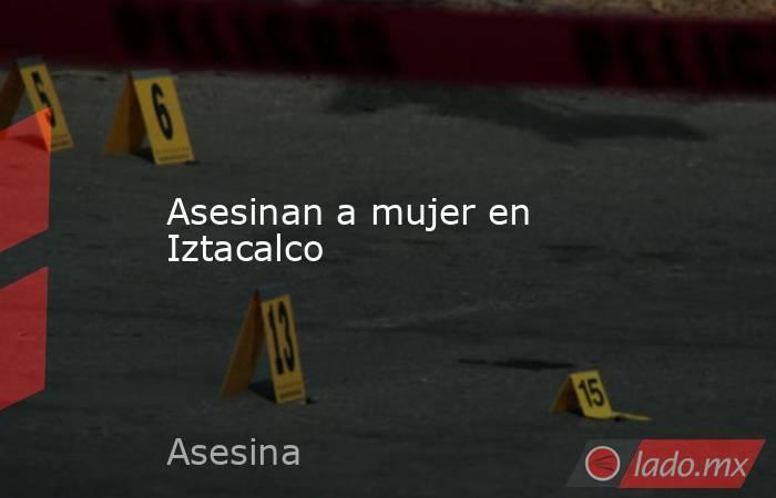 Asesinan a mujer en Iztacalco. Noticias en tiempo real