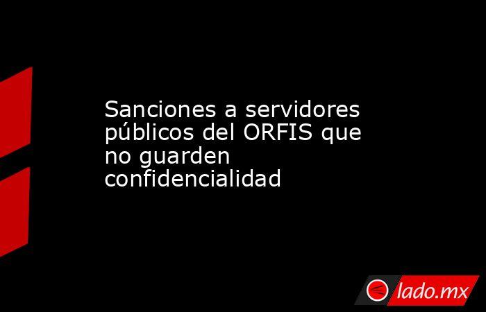 Sanciones a servidores públicos del ORFIS que no guarden confidencialidad. Noticias en tiempo real