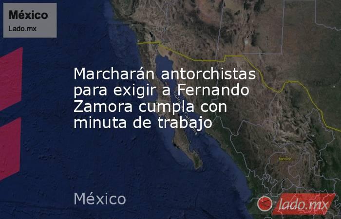 Marcharán antorchistas para exigir a Fernando Zamora cumpla con minuta de trabajo. Noticias en tiempo real