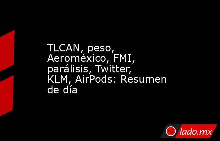 TLCAN, peso, Aeroméxico, FMI, parálisis, Twitter, KLM, AirPods: Resumen de día. Noticias en tiempo real