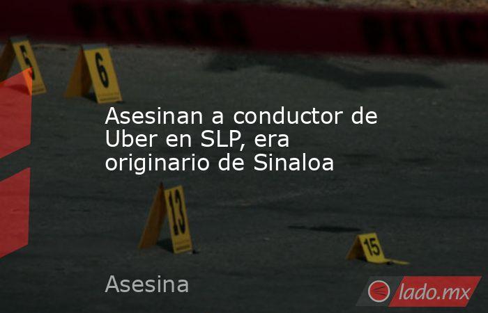 Asesinan a conductor de Uber en SLP, era originario de Sinaloa. Noticias en tiempo real