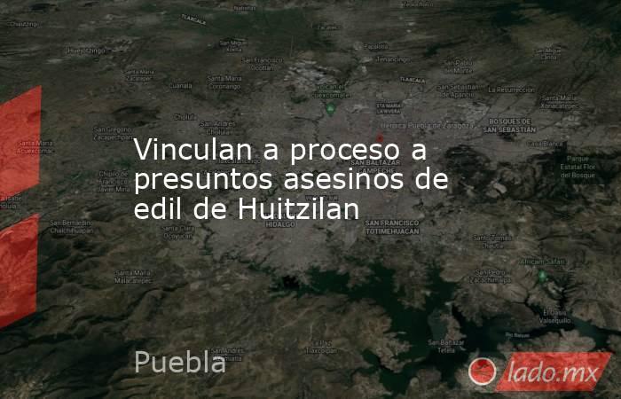 Vinculan a proceso a presuntos asesinos de edil de Huitzilan. Noticias en tiempo real