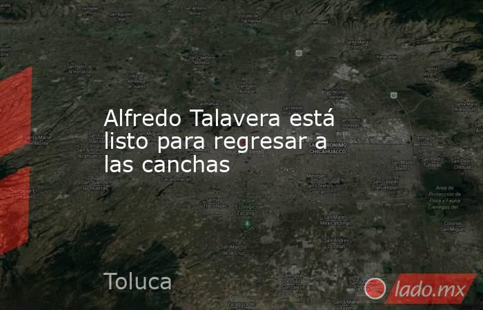 Alfredo Talavera está listo para regresar a las canchas. Noticias en tiempo real