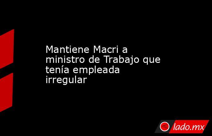 Mantiene Macri a ministro de Trabajo que tenía empleada irregular. Noticias en tiempo real