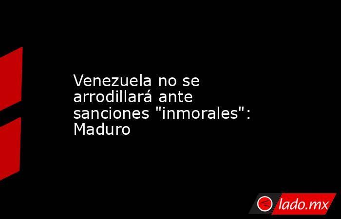 Venezuela no se arrodillará ante sanciones