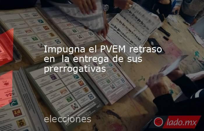 Impugna el PVEM retraso en  la entrega de sus prerrogativas. Noticias en tiempo real