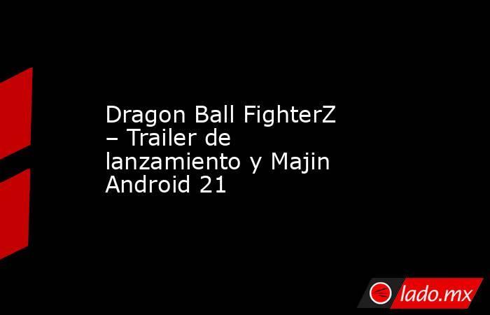 Dragon Ball FighterZ – Trailer de lanzamiento y Majin Android 21. Noticias en tiempo real