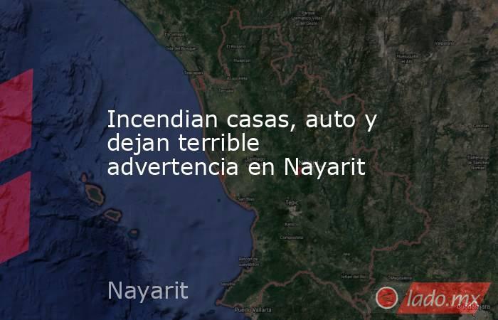 Incendian casas, auto y dejan terrible advertencia en Nayarit. Noticias en tiempo real