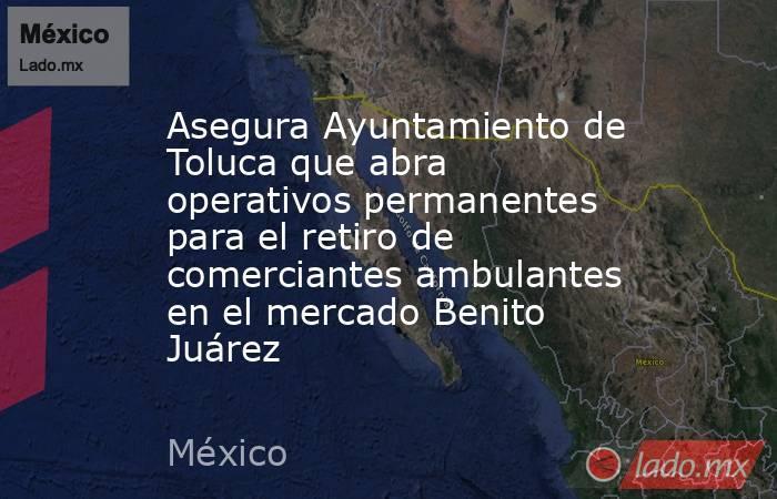 Asegura Ayuntamiento de Toluca que abra operativos permanentes para el retiro de comerciantes ambulantes en el mercado Benito Juárez. Noticias en tiempo real