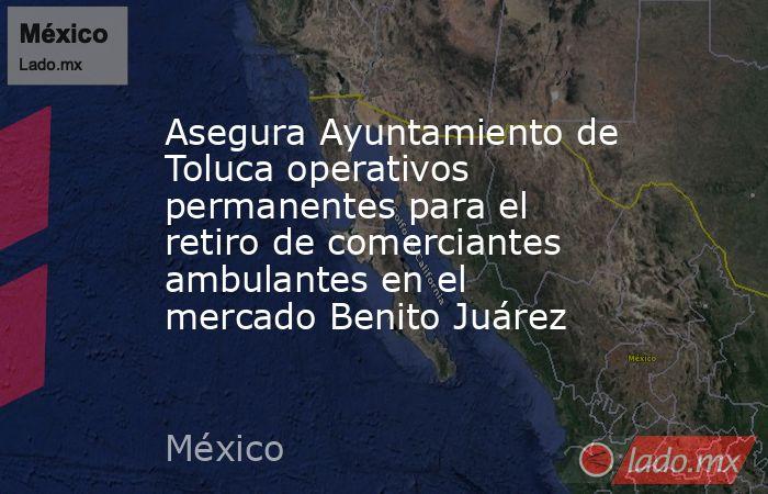 Asegura Ayuntamiento de Toluca operativos permanentes para el retiro de comerciantes ambulantes en el mercado Benito Juárez. Noticias en tiempo real