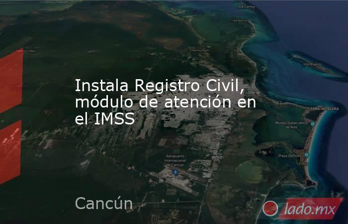 Instala Registro Civil, módulo de atención en el IMSS. Noticias en tiempo real