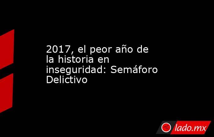 2017, el peor año de la historia en inseguridad: Semáforo Delictivo. Noticias en tiempo real
