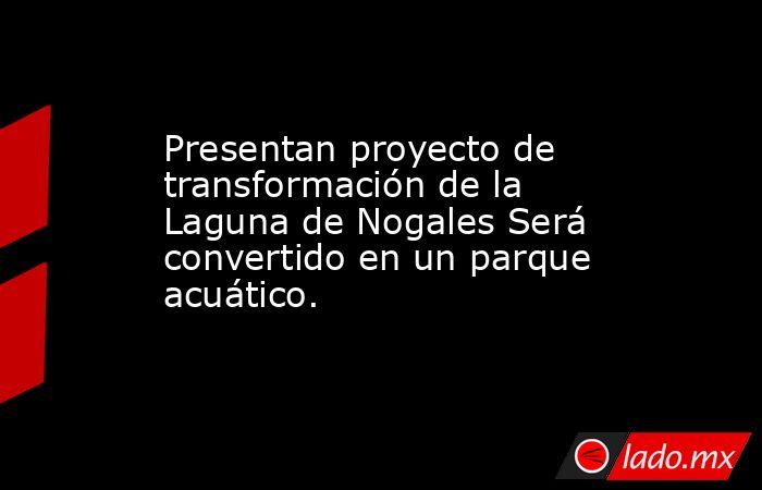 Presentan proyecto de transformación de la Laguna de Nogales Será convertido en un parque acuático.. Noticias en tiempo real