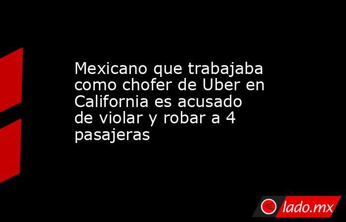 Mexicano que trabajaba como chofer de Uber en California es acusado de violar y robar a 4 pasajeras. Noticias en tiempo real
