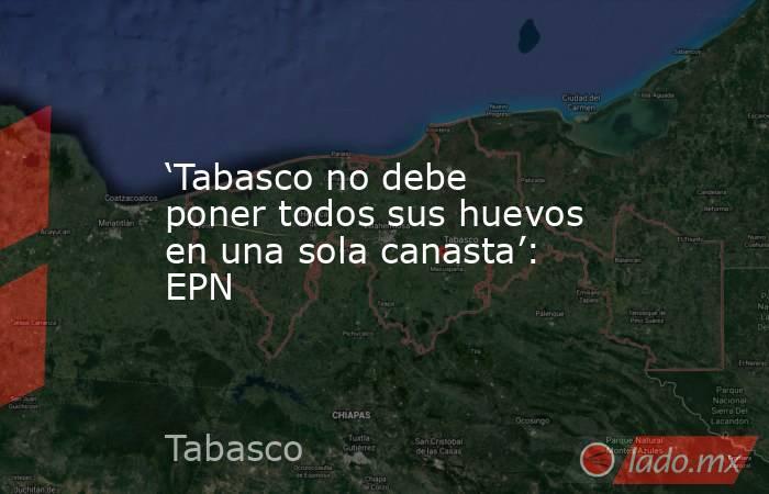 'Tabasco no debe poner todos sus huevos en una sola canasta': EPN. Noticias en tiempo real