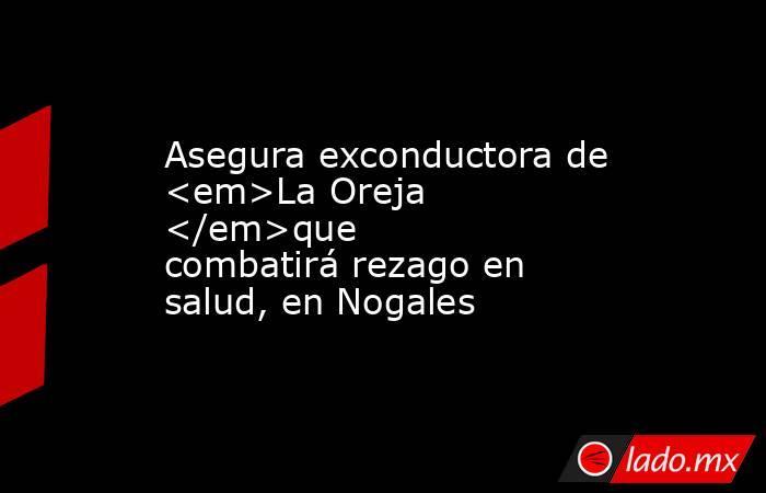 Asegura exconductora de <em>La Oreja </em>que combatirá rezago en salud, en Nogales. Noticias en tiempo real