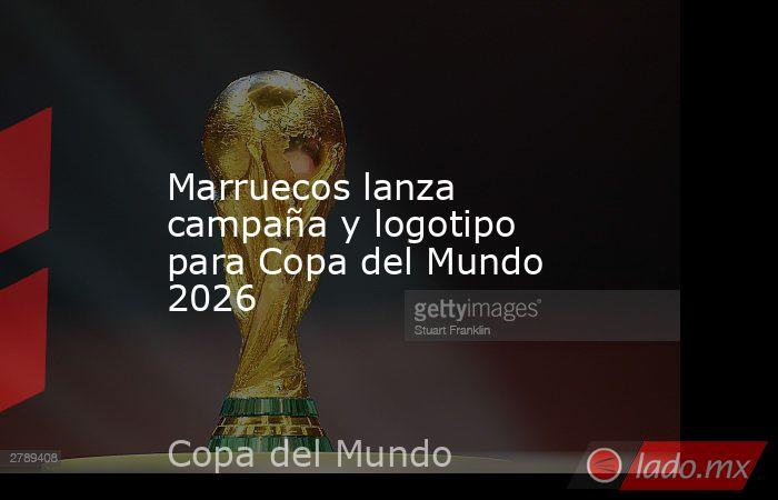 Marruecos lanza campaña y logotipo para Copa del Mundo 2026. Noticias en tiempo real