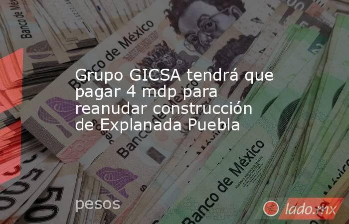 Grupo GICSA tendrá que pagar 4 mdp para reanudar construcción de ...