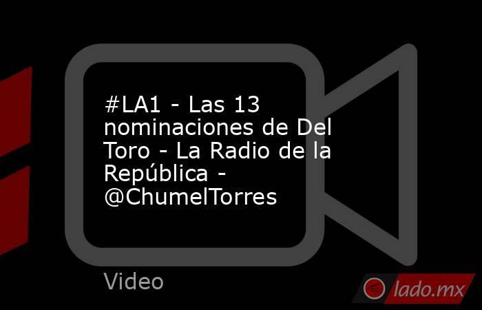 #LA1 - Las 13 nominaciones de Del Toro - La Radio de la República - @ChumelTorres. Noticias en tiempo real