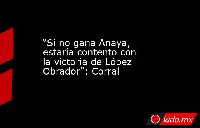 """""""Si no gana Anaya, estaría contento con la victoria de López Obrador"""": Corral. Noticias en tiempo real"""