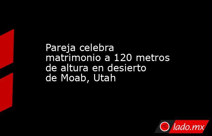 Pareja celebra matrimonio a 120 metros de altura en desierto de Moab, Utah. Noticias en tiempo real