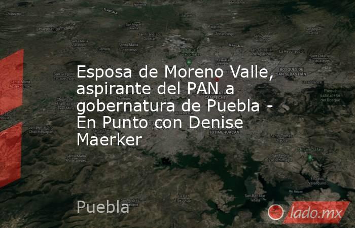 Esposa de Moreno Valle, aspirante del PAN a gobernatura de Puebla - En Punto con Denise Maerker. Noticias en tiempo real