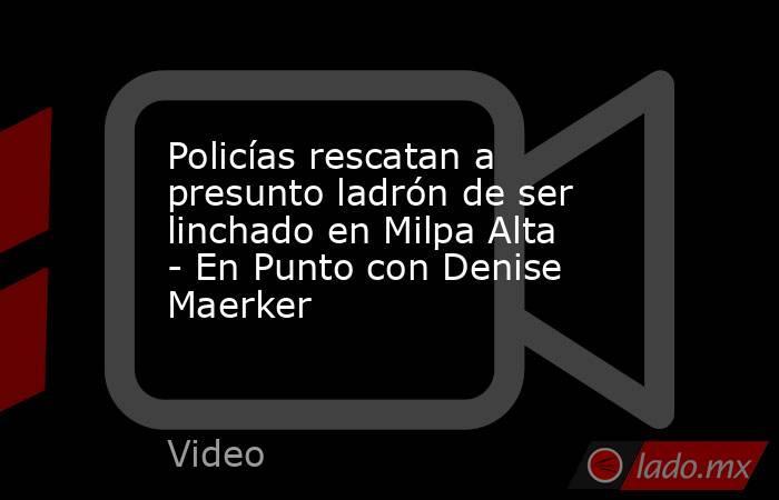 Policías rescatan a presunto ladrón de ser linchado en Milpa Alta - En Punto con Denise Maerker. Noticias en tiempo real